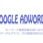 キーワード検索回数を調べる方法!グーグルアドワーズの登録活用の仕方!