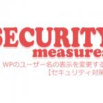 【セキュリティ対策】ワードプレスのユーザー名の表示を変更する!