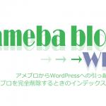 アメブロからWordPressへ引っ越し!アメブロを完全削除するときのインデックス方法